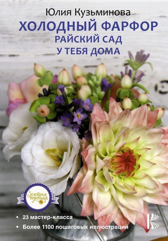 Холодный фарфор. Райский сад у тебя дома Кузьминова Юлия