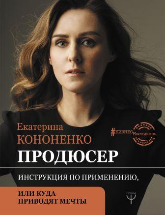 Е. В. Кононенко - Продюсер. Инструкция по применению, или куда приводят мечты обложка книги