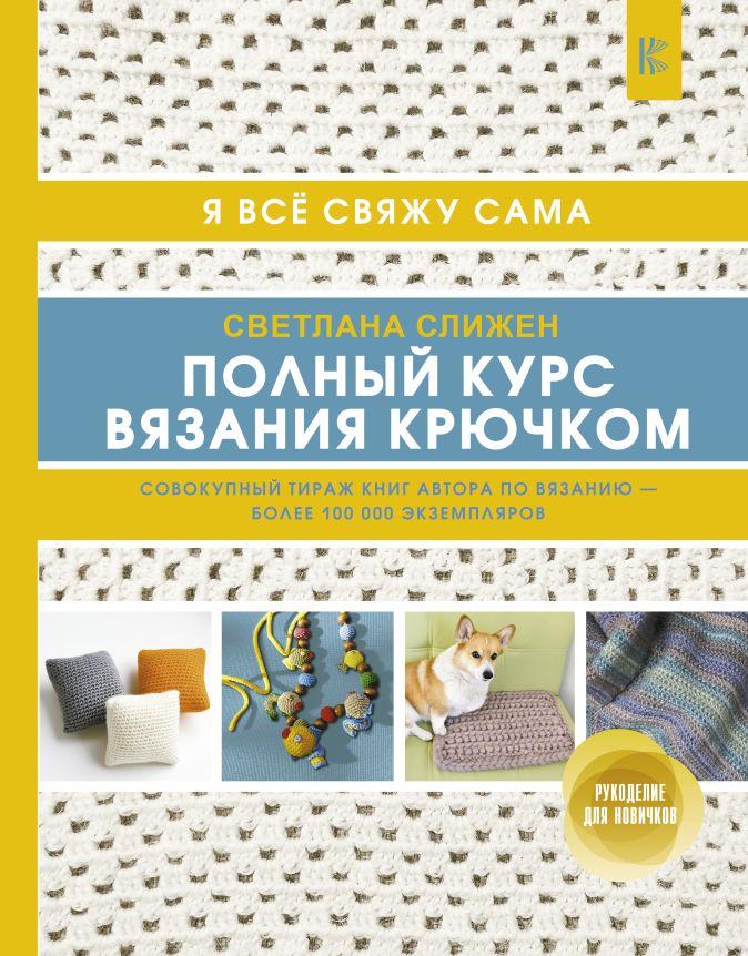 Светлана Слижен - Полный курс вязания крючком обложка книги