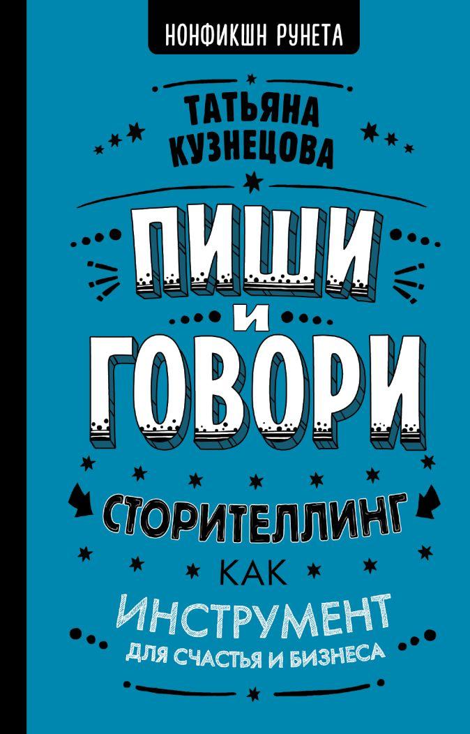 Кузнецова Т. - Пиши и говори! Сторителлинг как инструмент для счастья и бизнеса обложка книги