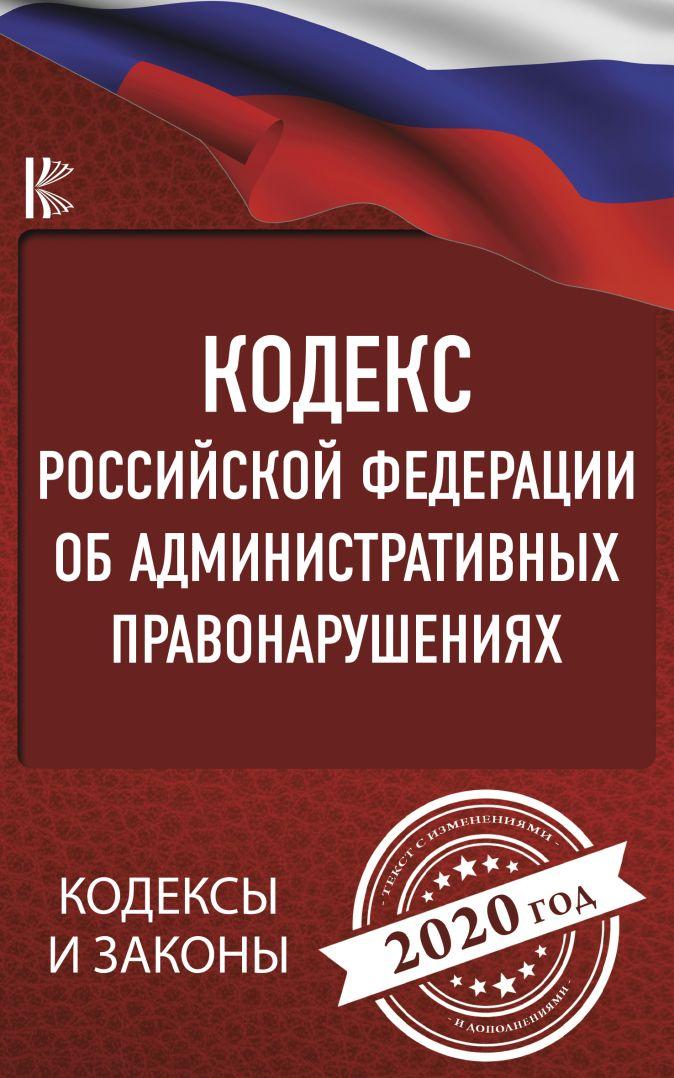 Кодекс Российской Федерации об административных правонарушениях на 2020 год