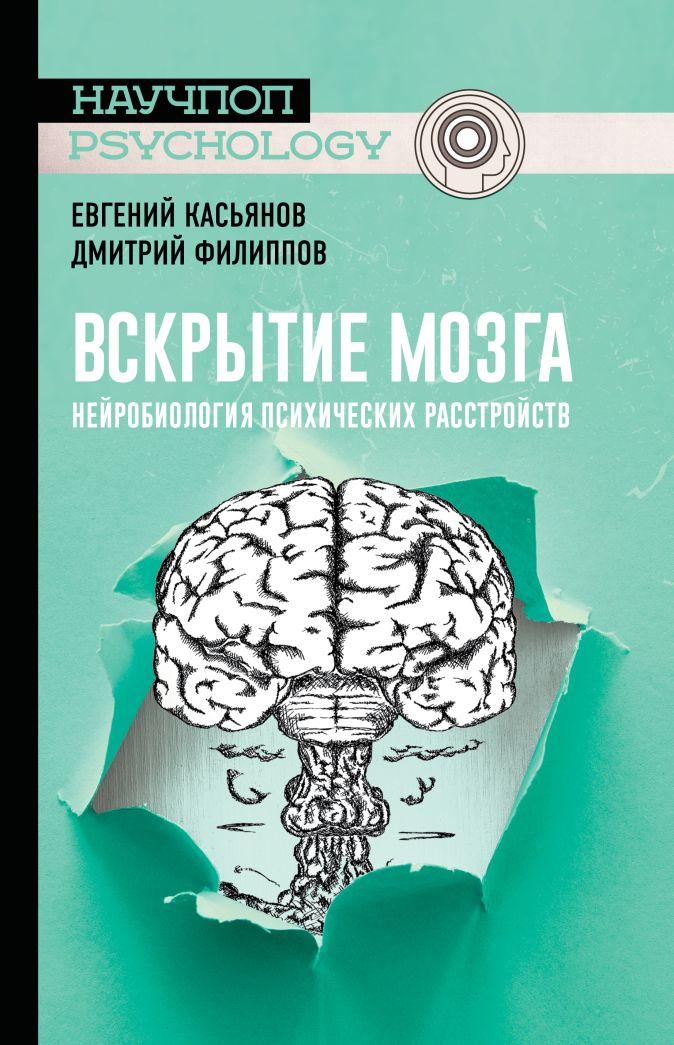 Вскрытие мозга: нейробиология психических расстройств Касьянов Е.Д., Филиппов Д.С.