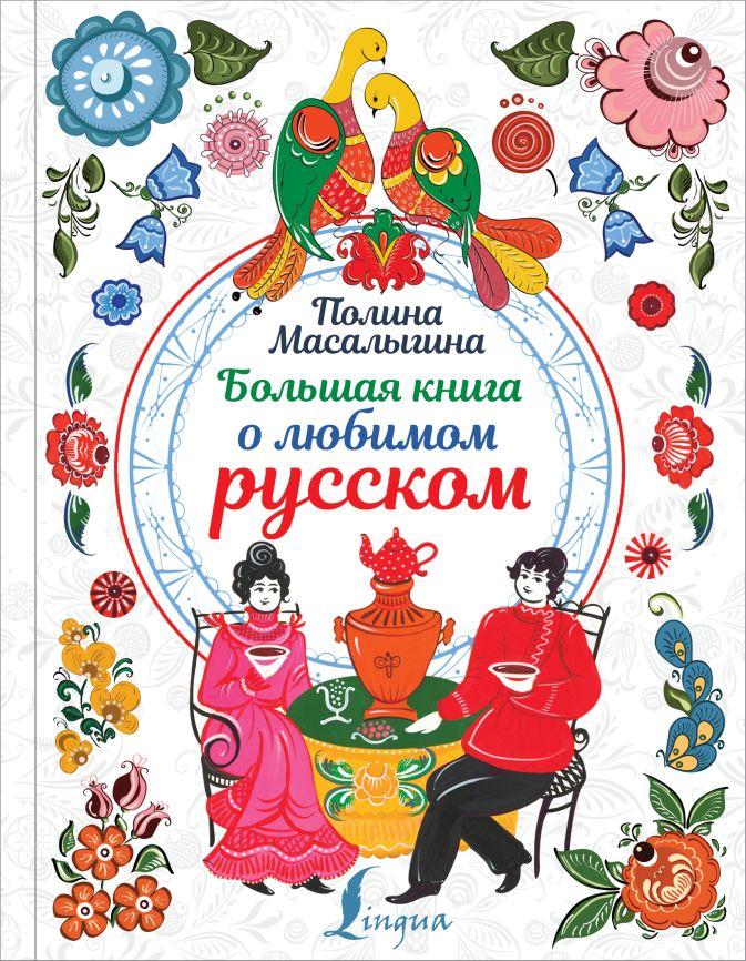 Большая книга о любимом русском Полина Масалыгина
