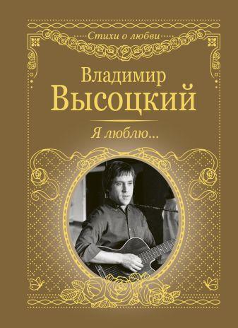Владимир Высоцкий - Я люблю... обложка книги