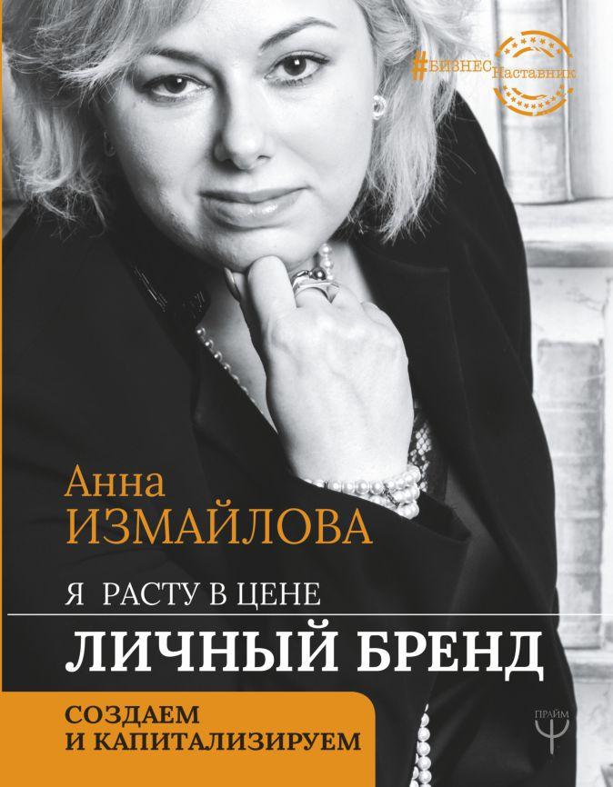 Анна Измайлова - Я расту в цене. Личный бренд. Создаем и капитализируем обложка книги