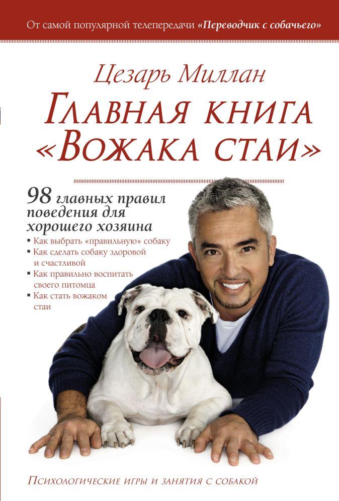 """Цезарь Миллан - Главная книга """"Вожака стаи"""" обложка книги"""