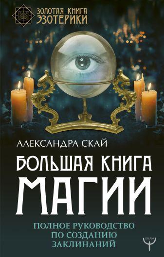 Скай А. - Большая книга магии. Полное руководство по созданию заклинаний обложка книги