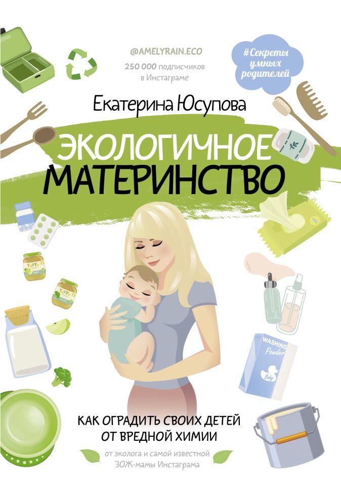 Юсупова Екатерина Дмитриевна - Экологичное материнство. Как оградить своих детей от вредной химии обложка книги