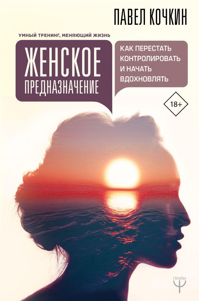 Павел Кочкин, Андрей Кузечкин - Женское предназначение: как перестать контролировать и начать вдохновлять обложка книги