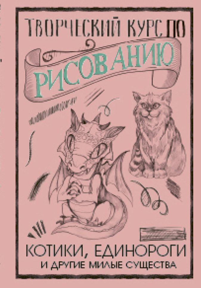 Грей М. - Творческий курс по рисованию. Котики, единороги и другие милые существа обложка книги
