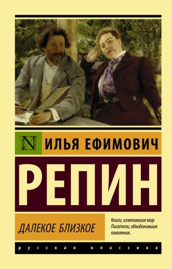 Илья Ефимович Репин - Далекое близкое обложка книги