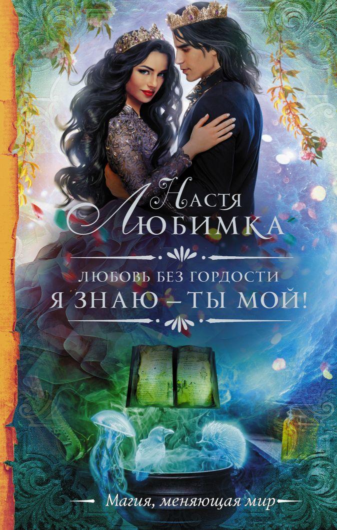 Настя Любимка - Любовь без гордости. Я знаю — ты мой обложка книги