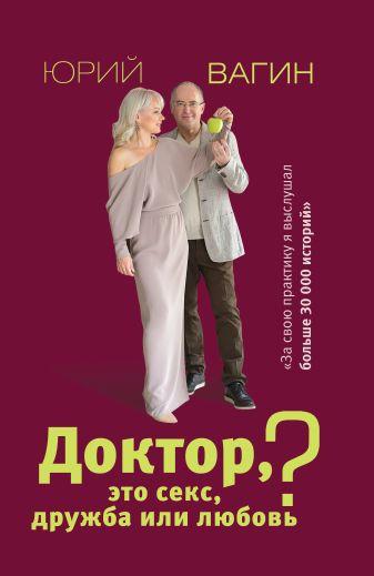 Вагин Ю.Р. - Доктор, это секс, дружба или любовь? Секреты счастливой личной жизни от психотерапевта обложка книги