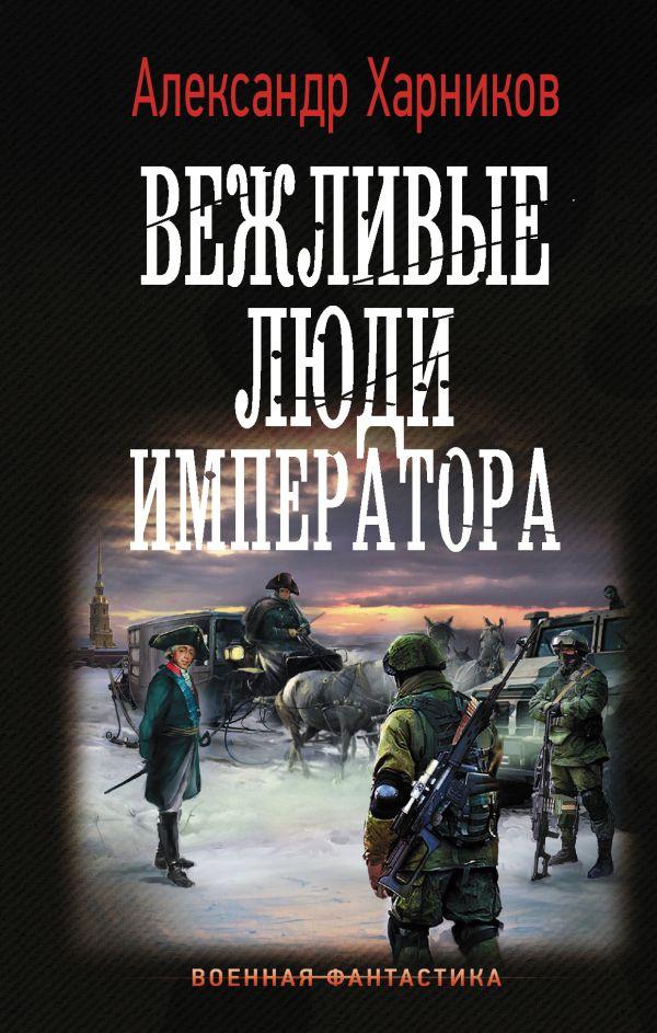 Харников Александр Петрович Вежливые люди императора