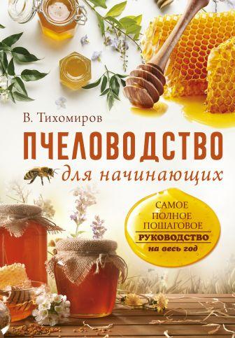 Тихомиров В.В. - Пчеловодство для начинающих. Самое понятное пошаговое руководство на весь год обложка книги