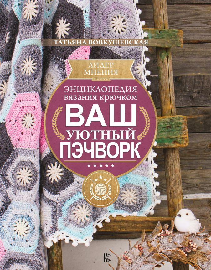 Вовкушевская Т.А. - Энциклопедия вязания крючком. Ваш уютный пэчворк обложка книги