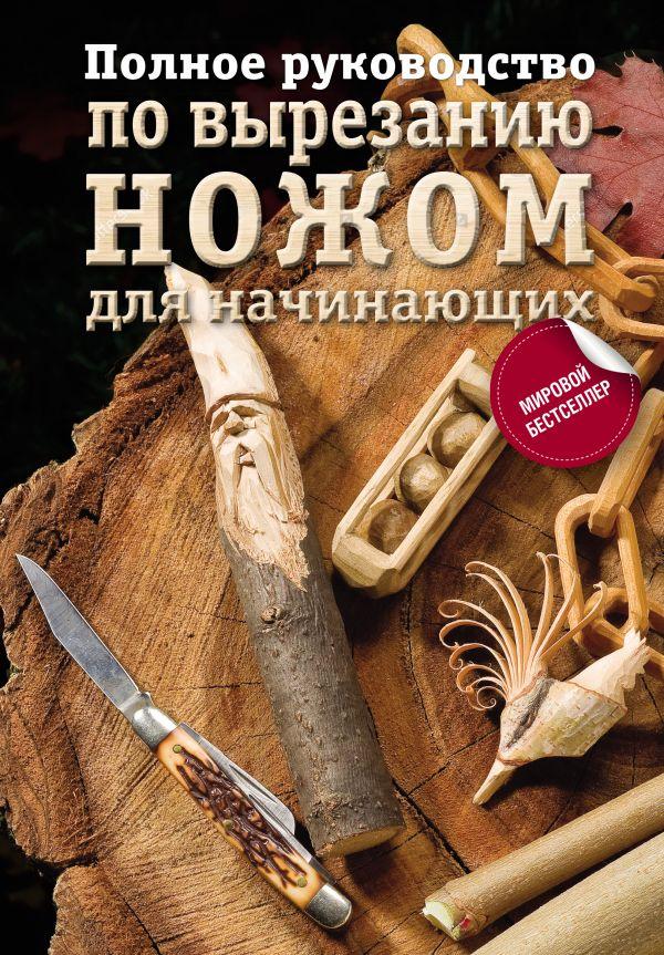 . Полное руководство по вырезанию ножом для начинающих хилтон билл работы по дереву полное руководство по изготовлению стильной мебели для дома isbn 978 5 17 097572 3