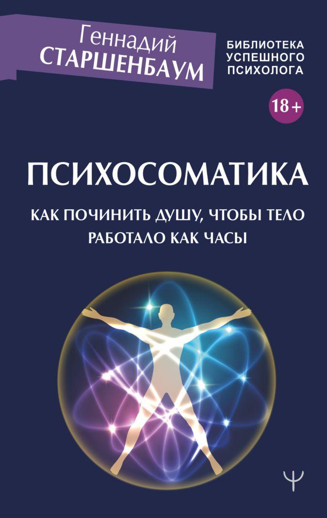 Геннадий Старшенбаум - Психосоматика. Как починить душу, чтобы тело работало как часы обложка книги