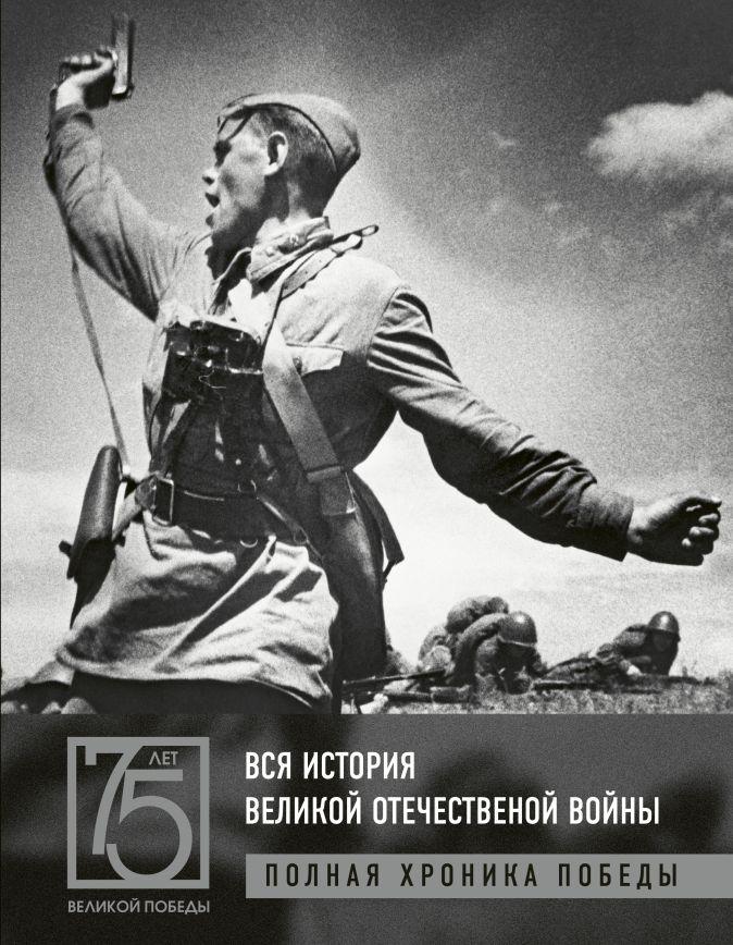 Вся история Великой Отечественной войны. Полные хроники Победы Сульдин А.В.
