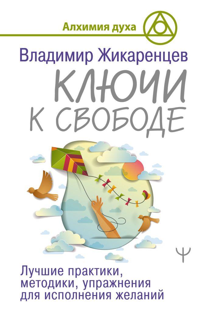 Владимир Жикаренцев - Ключи к свободе. Лучшие практики, методики, упражнения для исполнения желаний обложка книги
