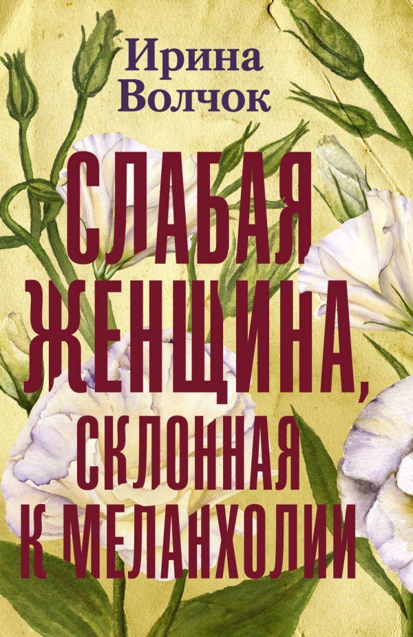 Волчок Ирина Слабая женщина, склонная к меланхолии анастасия сергиева истории в меланхолии