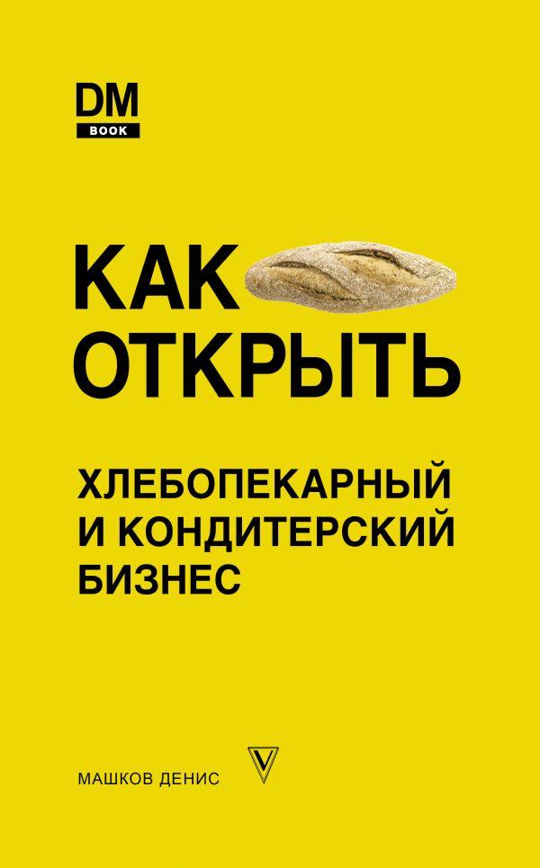 Машков Денис Сергеевич Как открыть хлебопекарный и кондитерский бизнес