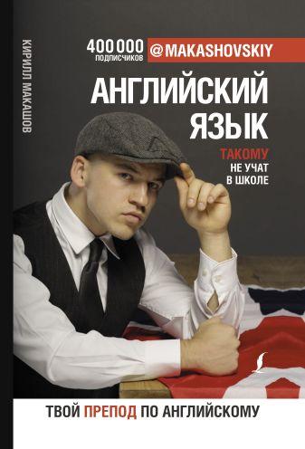 Кирилл Макашов - Английский язык. Такому не учат в школе. @makashovskiy обложка книги
