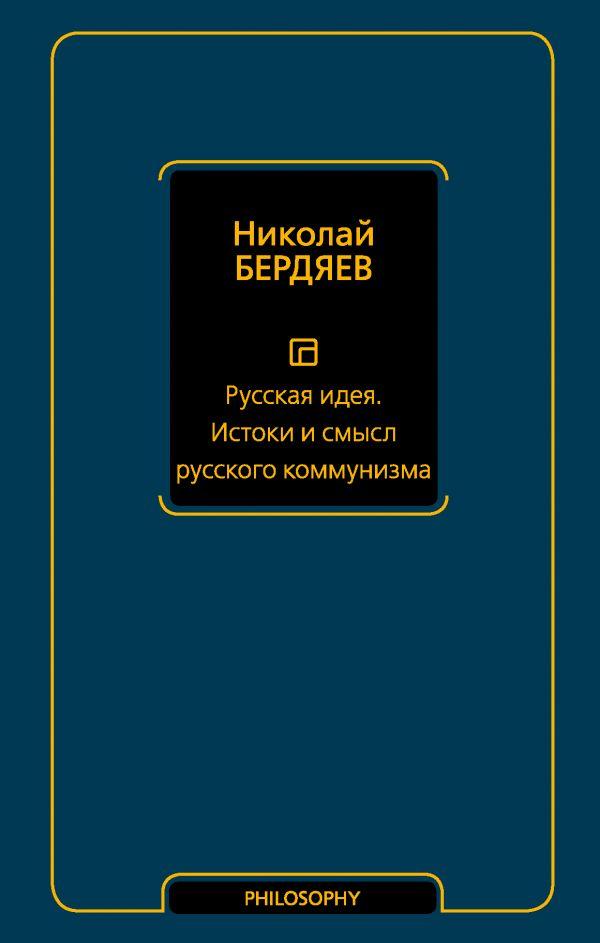 Бердяев Николай Александрович Русская идея. Истоки и смысл русского коммунизма