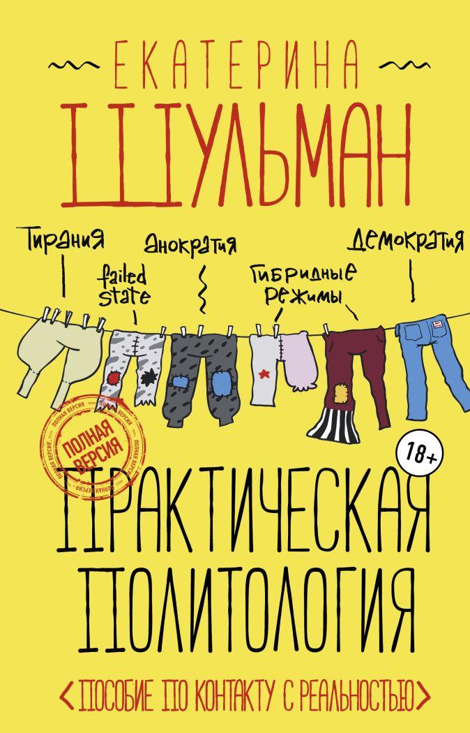 Екатерина Шульман - Практическая политология. Пособие по контакту с реальностью обложка книги