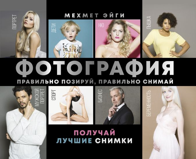 Мехмет Эйги - Фотография. Правильно позируй, правильно снимай – получай лучшие снимки обложка книги