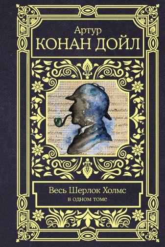 Артур Конан Дойл - Весь Шерлок Холмс обложка книги