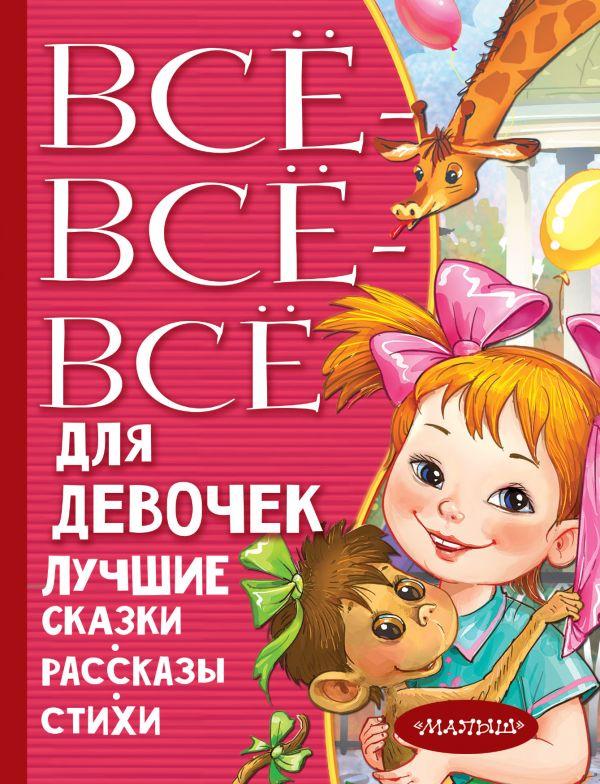 Маршак Самуил Яковлевич Все-все-все для девочек. Лучшие сказки, рассказы, стихи барто а маршак с михалков с и др все все все маленькие сказки и стихи