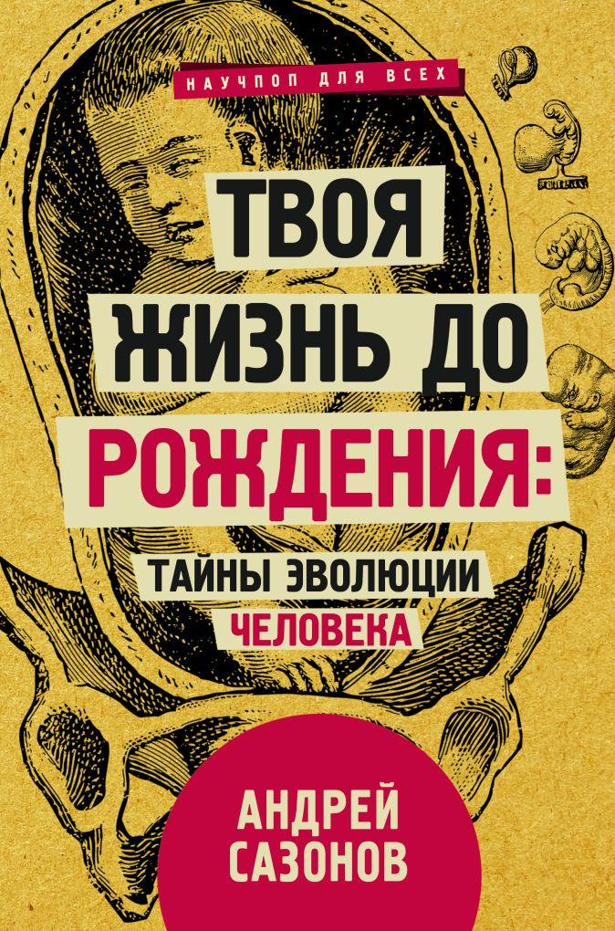 Сазонов А. - Твоя жизнь до рождения: тайны эволюции человека обложка книги