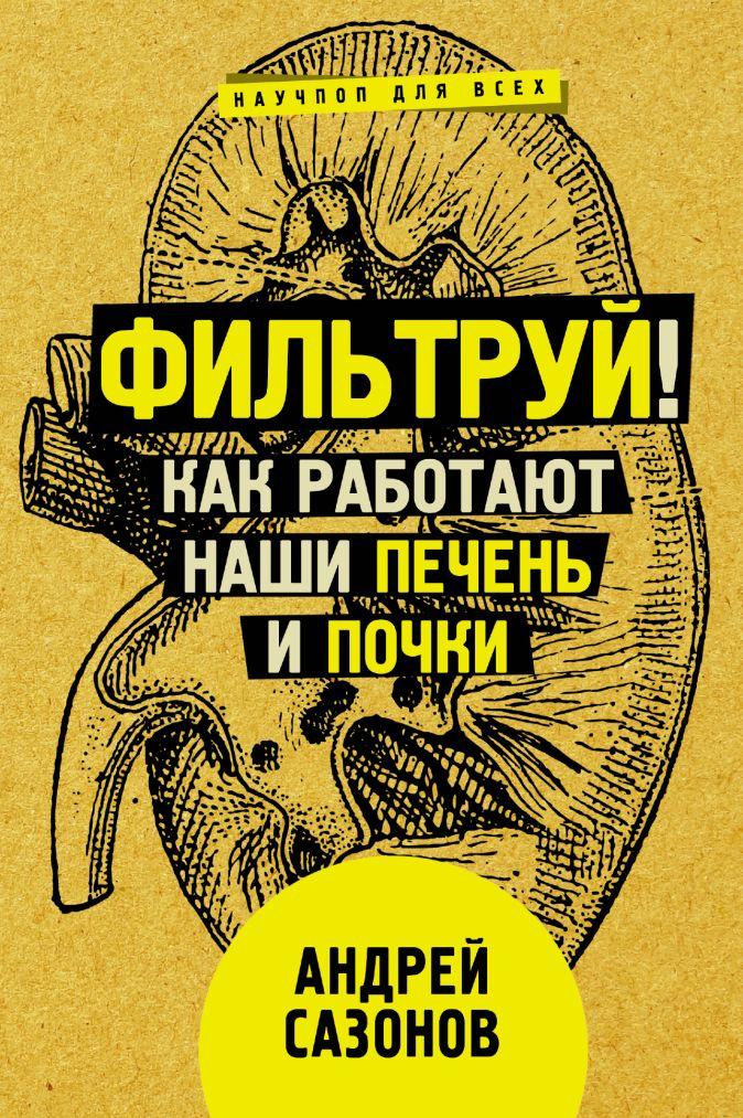 Сазонов Андрей - Фильтруй! Как работают наши печень и почки обложка книги
