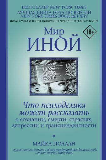 Майкл Поллан - Мир иной. Что психоделика может рассказать о сознании, смерти, страстях, депрессии и трансцендентности обложка книги