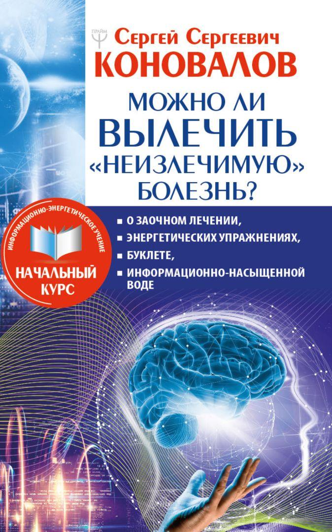 Сергей Сергеевич Коновалов - Можно ли вылечить «неизлечимую» болезнь? О заочном лечении, энергетических упражнениях, буклете, информационно насыщенной воде обложка книги