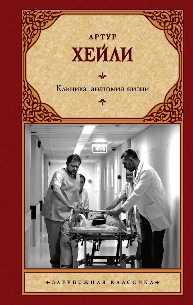 Артур Хейли - Клиника: анатомия жизни обложка книги