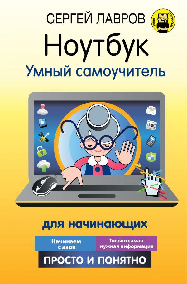 Лавров Сергей Ноутбук. Умный самоучитель для начинающих. Просто и понятно ноутбук