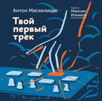Маскелиаде Антон, Ильяхов Максим - Твой первый трек обложка книги