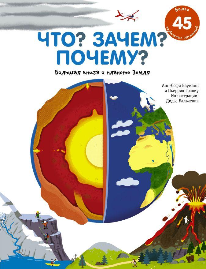 Анн-Софи Бауманн, Пьеррик Гравиу - Что? Зачем? Почему? Большая книга о планете Земля обложка книги