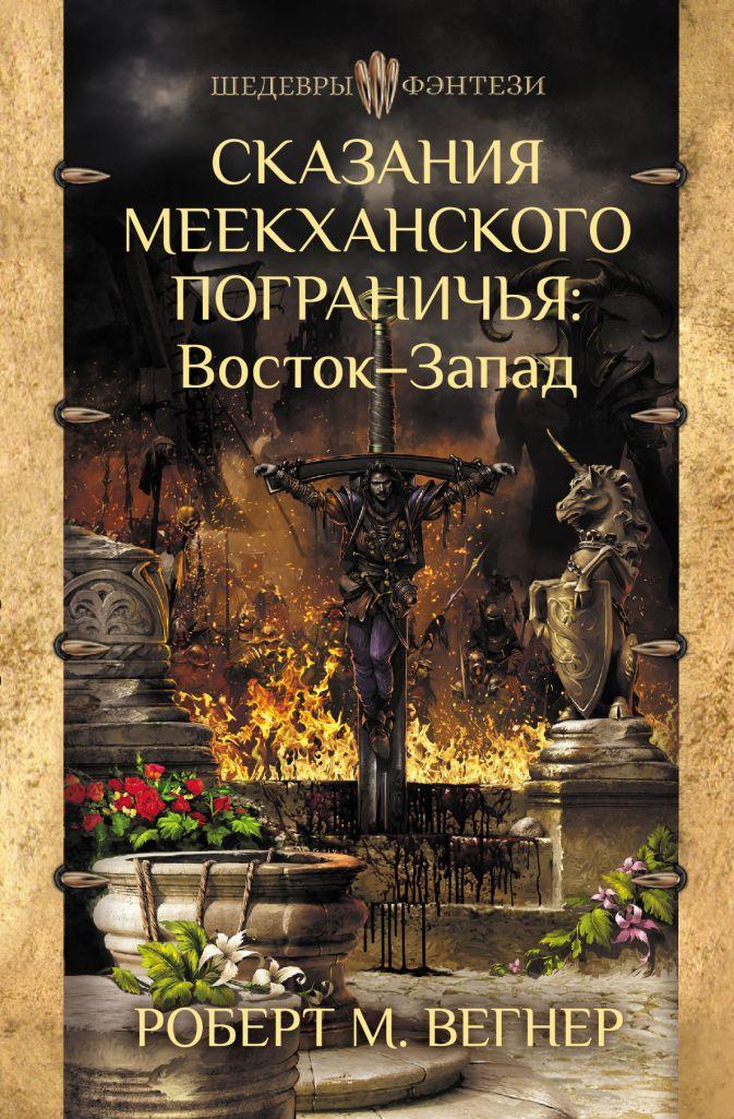Вегнер Роберт М. - Сказания Меекханского Пограничья. Восток-Запад обложка книги