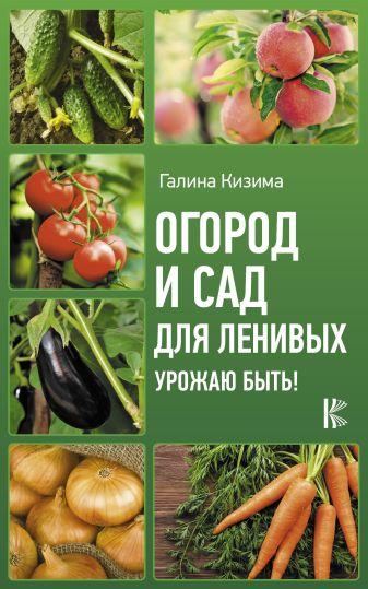Кизима Г.А. - Огород и сад для ленивых. Урожаю быть! обложка книги