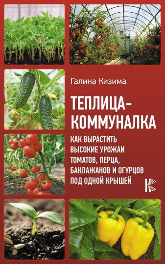 Кизима Г.А. - Теплица-коммуналка. Как вырастить высокие урожаи томатов, перца, баклажанов и огурцов под одной крышей обложка книги