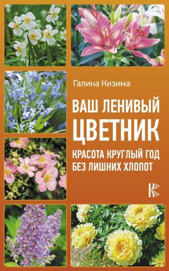 Кизима Г.А. - Ваш ленивый цветник. Красота круглый год без лишних хлопот обложка книги