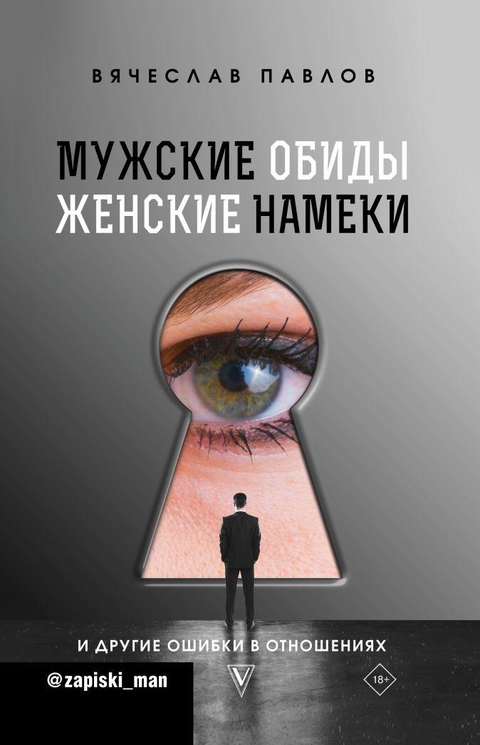 Мужские обиды, женские намеки и другие ошибки в отношениях Павлов В.С.