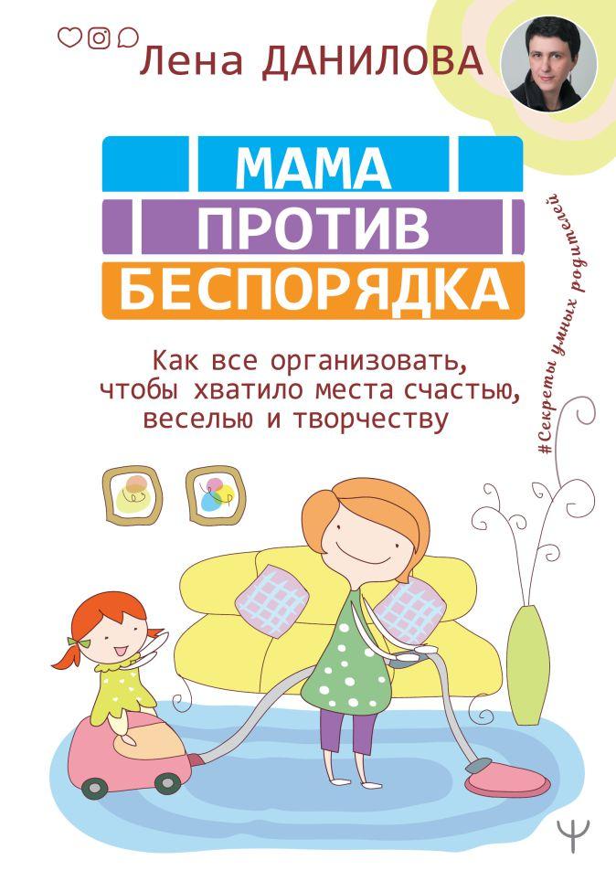 Лена Данилова - Мама против беспорядка. Как все организовать, чтобы хватило места счастью, веселью и творчеству обложка книги