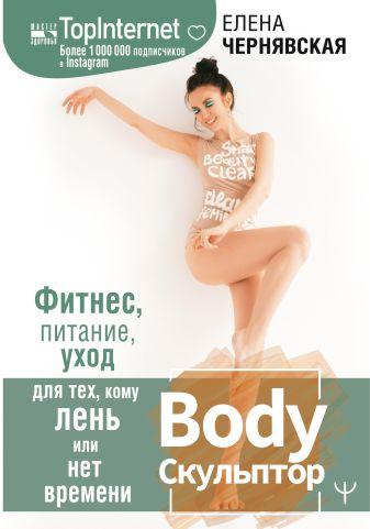 Елена Чернявская - BodyСкульптор. Фитнес, питание, уход для тех, кому лень или нет времени обложка книги