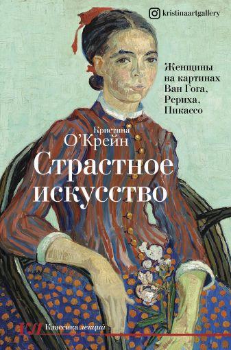 Кристина О'Крейн - Страстное искусство. Женщины на картинах Ван Гога, Рериха, Пикассо обложка книги