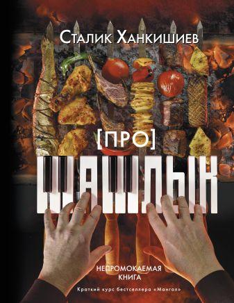 Сталик Ханкишиев - Про шашлык. Непромокаемая книга обложка книги