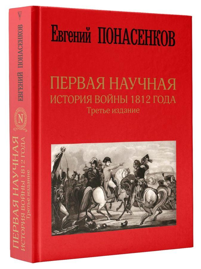 Понасенков Е.Н. - Первая научная история войны 1812 года. Третье издание обложка книги